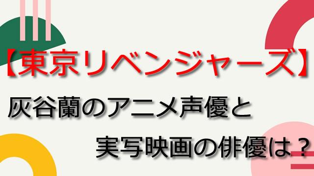 【東京リベンジャーズ】灰谷蘭のアニメ声優は浪川大輔!実写俳優は?