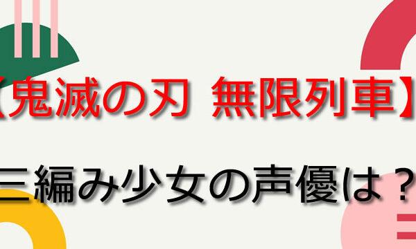 【鬼滅の刃 無限列車編】三編み少女声優は千本木彩花!キャラ代表作は?